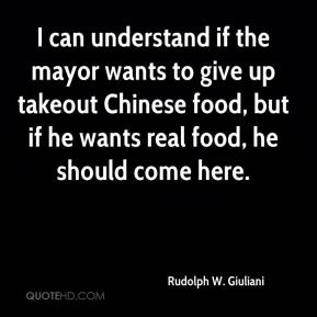 Rudolph W. Giuliani  - I can understand if the mayor wants to give up takeout Chinese food, but if he wants real food, he should come here.