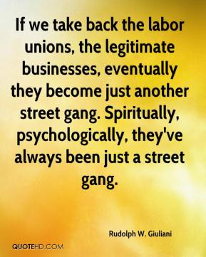 If we take back the labor unions, the legitimate businesses, eventually they become just another street gang. Spiritually, psychologically, they've always been just a street gang.