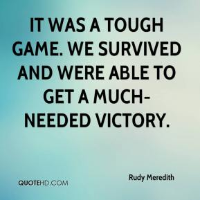 Rudy Meredith  - It was a tough game. We survived and were able to get a much-needed victory.
