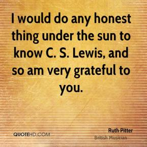 I would do any honest thing under the sun to know C. S. Lewis, and so am very grateful to you.