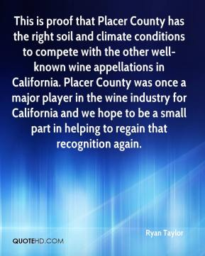 Ryan Taylor  - This is proof that Placer County has the right soil and climate conditions to compete with the other well-known wine appellations in California. Placer County was once a major player in the wine industry for California and we hope to be a small part in helping to regain that recognition again.