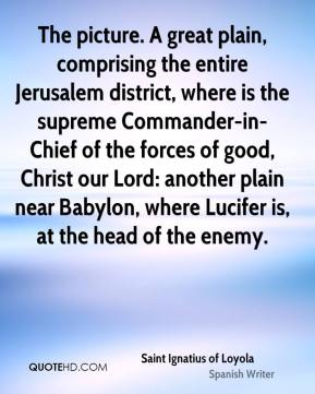 Saint Ignatius of Loyola  - The picture. A great plain, comprising the entire Jerusalem district, where is the supreme Commander-in-Chief of the forces of good, Christ our Lord: another plain near Babylon, where Lucifer is, at the head of the enemy.