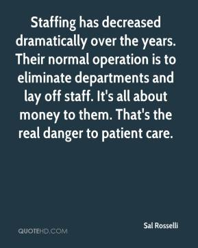 Sal Rosselli  - Staffing has decreased dramatically over the years. Their normal operation is to eliminate departments and lay off staff. It's all about money to them. That's the real danger to patient care.