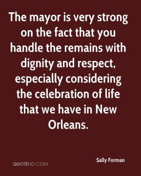 Sally Forman  - The mayor is very strong on the fact that you handle the remains with dignity and respect, especially considering the celebration of life that we have in New Orleans.