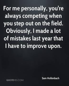 Sam Hollenbach  - For me personally, you're always competing when you step out on the field. Obviously, I made a lot of mistakes last year that I have to improve upon.