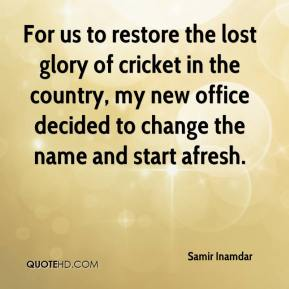 Samir Inamdar  - For us to restore the lost glory of cricket in the country, my new office decided to change the name and start afresh.