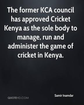 Samir Inamdar  - The former KCA council has approved Cricket Kenya as the sole body to manage, run and administer the game of cricket in Kenya.
