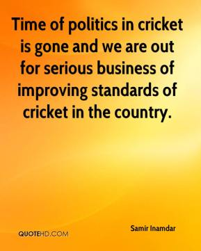 Samir Inamdar  - Time of politics in cricket is gone and we are out for serious business of improving standards of cricket in the country.