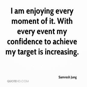 Samresh Jung  - I am enjoying every moment of it. With every event my confidence to achieve my target is increasing.