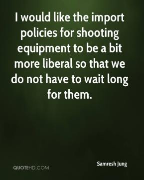 Samresh Jung  - I would like the import policies for shooting equipment to be a bit more liberal so that we do not have to wait long for them.