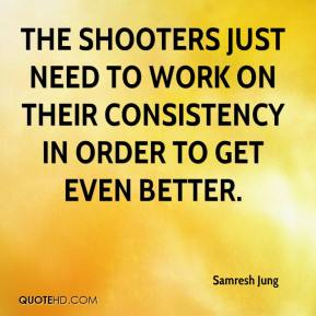 Samresh Jung  - The shooters just need to work on their consistency in order to get even better.