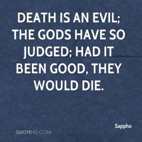 Sappho  - Death is an evil; the gods have so judged; had it been good, they would die.