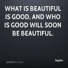 Sappho  - What is beautiful is good, and who is good will soon be beautiful.