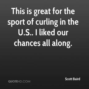 Scott Baird  - This is great for the sport of curling in the U.S.. I liked our chances all along.