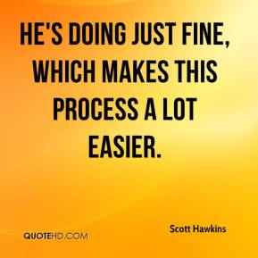 Scott Hawkins  - He's doing just fine, which makes this process a lot easier.
