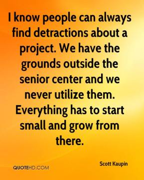 Scott Kaupin  - I know people can always find detractions about a project. We have the grounds outside the senior center and we never utilize them. Everything has to start small and grow from there.