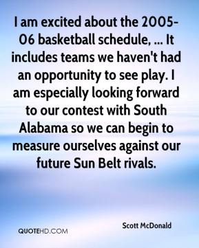 Scott McDonald  - I am excited about the 2005-06 basketball schedule, ... It includes teams we haven't had an opportunity to see play. I am especially looking forward to our contest with South Alabama so we can begin to measure ourselves against our future Sun Belt rivals.