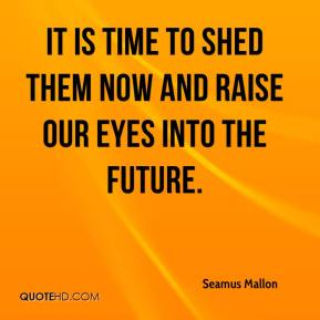 Seamus Mallon  - It is time to shed them now and raise our eyes into the future.