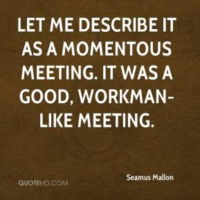 Seamus Mallon  - Let me describe it as a momentous meeting. It was a good, workman-like meeting.