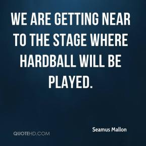 Seamus Mallon  - We are getting near to the stage where hardball will be played.