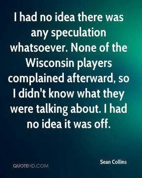 Sean Collins  - I had no idea there was any speculation whatsoever. None of the Wisconsin players complained afterward, so I didn't know what they were talking about. I had no idea it was off.