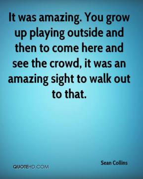 It was amazing. You grow up playing outside and then to come here and see the crowd, it was an amazing sight to walk out to that.