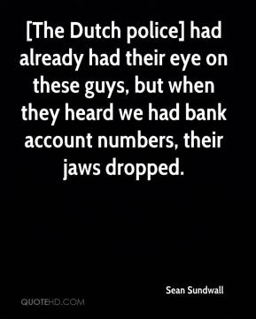 Sean Sundwall  - [The Dutch police] had already had their eye on these guys, but when they heard we had bank account numbers, their jaws dropped.