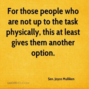 Sen. Joyce Mulliken  - For those people who are not up to the task physically, this at least gives them another option.