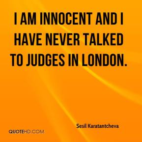 I am innocent and I have never talked to judges in London.