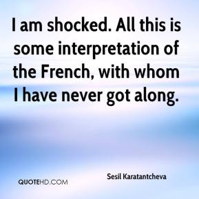 I am shocked. All this is some interpretation of the French, with whom I have never got along.