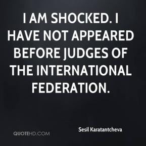 I am shocked. I have not appeared before judges of the international federation.