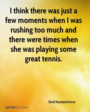 I think there was just a few moments when I was rushing too much and there were times when she was playing some great tennis.