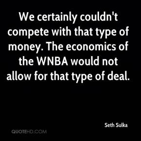 Seth Sulka  - We certainly couldn't compete with that type of money. The economics of the WNBA would not allow for that type of deal.