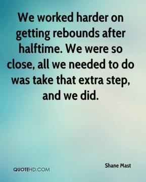 Shane Mast  - We worked harder on getting rebounds after halftime. We were so close, all we needed to do was take that extra step, and we did.