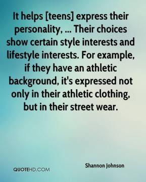 Shannon Johnson  - It helps [teens] express their personality, ... Their choices show certain style interests and lifestyle interests. For example, if they have an athletic background, it's expressed not only in their athletic clothing, but in their street wear.
