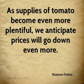 Shannon Patten  - As supplies of tomato become even more plentiful, we anticipate prices will go down even more.