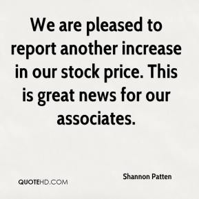 Shannon Patten  - We are pleased to report another increase in our stock price. This is great news for our associates.