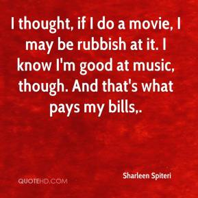 Sharleen Spiteri  - I thought, if I do a movie, I may be rubbish at it. I know I'm good at music, though. And that's what pays my bills.