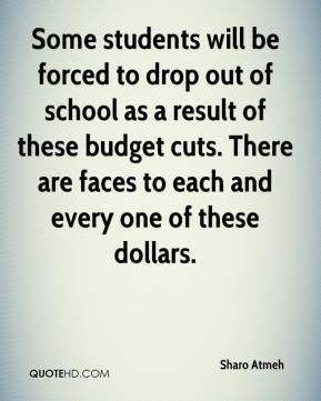 Sharo Atmeh  - Some students will be forced to drop out of school as a result of these budget cuts. There are faces to each and every one of these dollars.