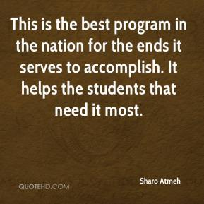 Sharo Atmeh  - This is the best program in the nation for the ends it serves to accomplish. It helps the students that need it most.