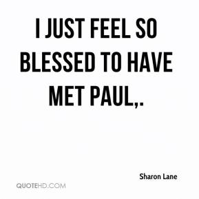 Sharon Lane  - I just feel so blessed to have met Paul.