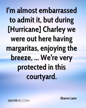 Sharon Lane  - I'm almost embarrassed to admit it, but during [Hurricane] Charley we were out here having margaritas, enjoying the breeze, ... We're very protected in this courtyard.