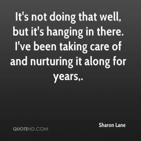 Sharon Lane  - It's not doing that well, but it's hanging in there. I've been taking care of and nurturing it along for years.