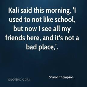 Sharon Thompson  - Kali said this morning, 'I used to not like school, but now I see all my friends here, and it's not a bad place,'.