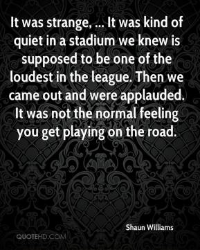 Shaun Williams  - It was strange, ... It was kind of quiet in a stadium we knew is supposed to be one of the loudest in the league. Then we came out and were applauded. It was not the normal feeling you get playing on the road.