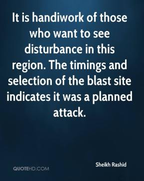 Sheikh Rashid  - It is handiwork of those who want to see disturbance in this region. The timings and selection of the blast site indicates it was a planned attack.