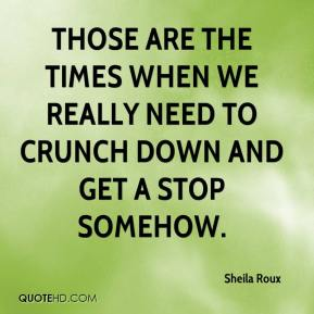 Sheila Roux  - Those are the times when we really need to crunch down and get a stop somehow.