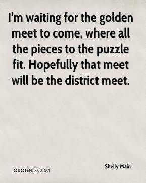 Shelly Main  - I'm waiting for the golden meet to come, where all the pieces to the puzzle fit. Hopefully that meet will be the district meet.