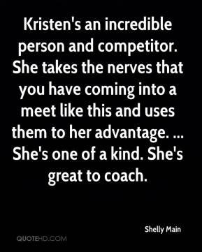 Shelly Main  - Kristen's an incredible person and competitor. She takes the nerves that you have coming into a meet like this and uses them to her advantage. ... She's one of a kind. She's great to coach.