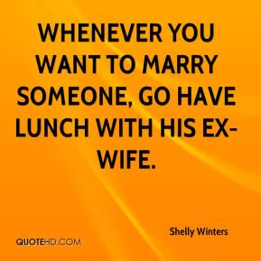 Shelly Winters  - Whenever you want to marry someone, go have lunch with his ex-wife.